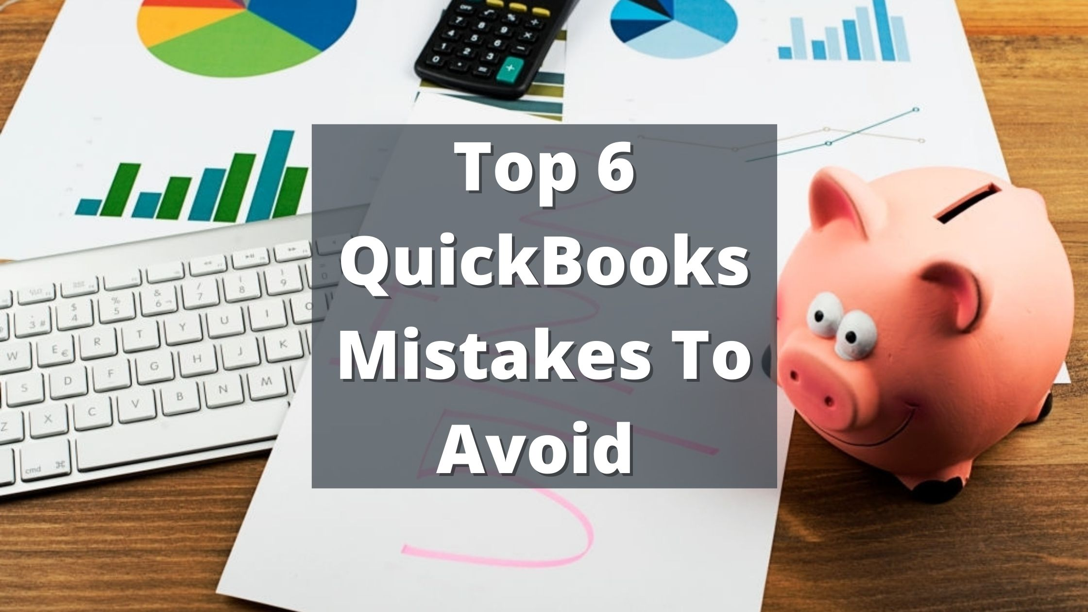 Top 6 QuickBooks Mistakes To Avoid